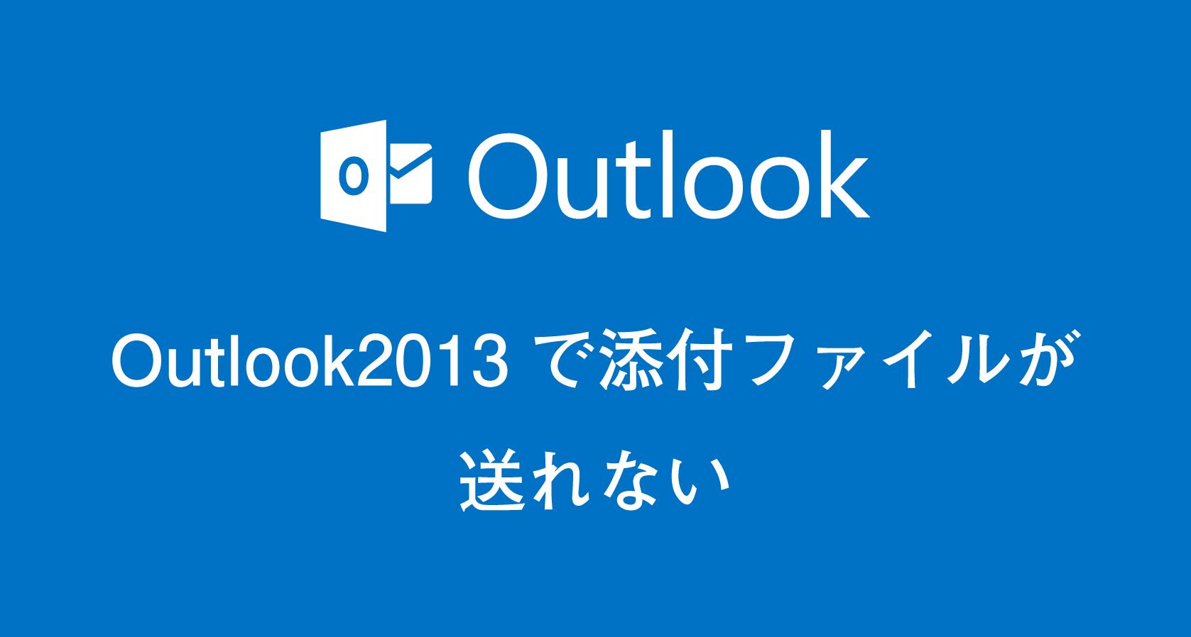 Outlook2013で添付ファイルがついているメールが送れない