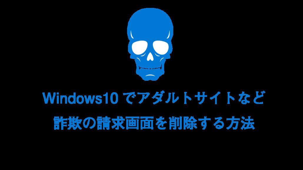 Windows10でアダルトサイトの請求画面を削除する方法