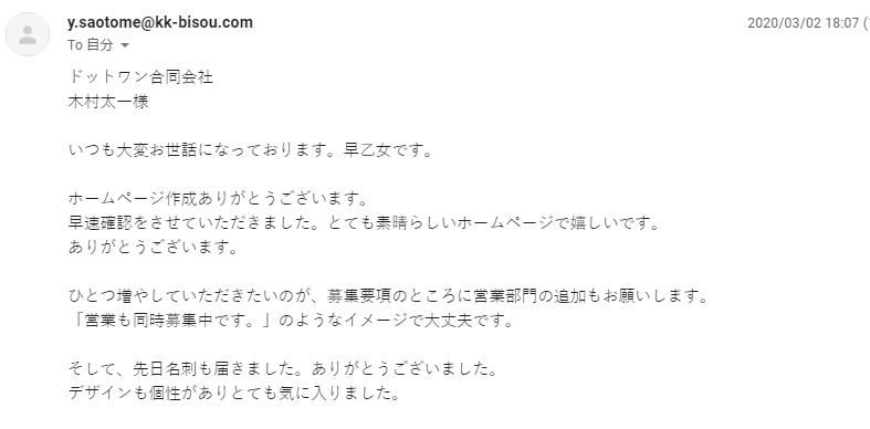 ドットワン合同会社 木村太一様     いつも大変お世話になっております。早乙女です。     ホームページ作成ありがとうございます。  早速確認をさせていただきました。とても素晴らしいホームページで嬉しいです。  ありがとうございます。     ひとつ増やしていただきたいのが、募集要項のところに営業部門の追加もお願いします。  「営業も同時募集中です。」のようなイメージで大丈夫です。     そして、先日名刺も届きました。ありがとうございました。  デザインも個性がありとても気に入りました。